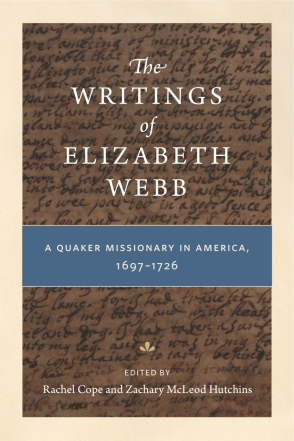 Cover image for The Writings of Elizabeth Webb: A Quaker Missionary in America, 1697–1726 Edited by Rachel Cope and Zachary McLeod Hutchins