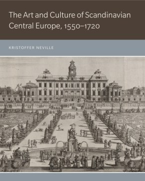 Cover image for The Art and Culture of Scandinavian Central Europe, 1550–1720 By Kristoffer Neville