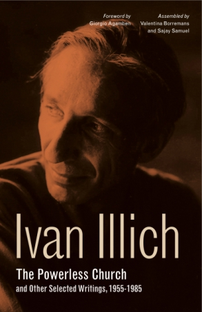 Cover image for The Powerless Church and Other Selected Writings, 1955-1985 By Ivan Illich, Foreword by Giorgio Agamben, Assembled byValentina Borremans, and Sajay Samuel