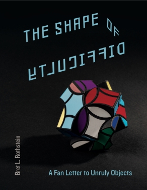 Cover image for The Shape of Difficulty: A Fan Letter to Unruly Objects By Bret L. Rothstein