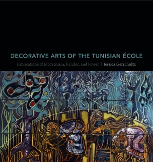 Cover image for Decorative Arts of the Tunisian École: Fabrications of Modernism, Gender, and Power By Jessica Gerschultz
