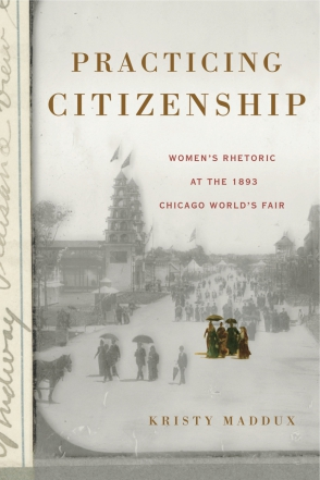 Cover image for Practicing Citizenship: Women's Rhetoric at the 1893 Chicago World's Fair By Kristy Maddux