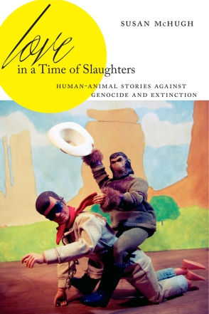 Cover image for Love in a Time of Slaughters: Human-Animal Stories Against Genocide and Extinction By Susan McHugh