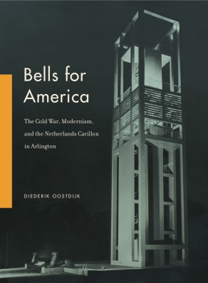 Cover image for Bells for America: The Cold War, Modernism, and the Netherlands Carillon in Arlington By Diederik Oostdijk