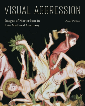 Cover image for Visual Aggression: Images of Martyrdom in Late Medieval Germany By Assaf Pinkus