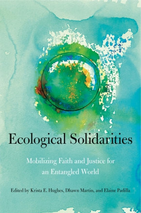 Cover image for Ecological Solidarities: Mobilizing Faith and Justice for an Entangled World  Edited by Krista E. Hughes, Dhawn B. Martin, and Elaine Padilla
