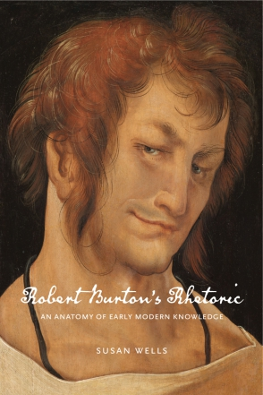 Cover image for Robert Burton's Rhetoric: An Anatomy of Early Modern Knowledge By Susan Wells