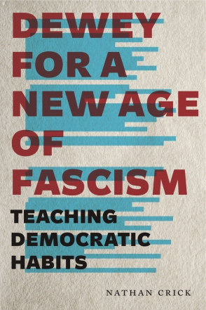 Cover image for Dewey for a New Age of Fascism: Teaching Democratic Habits By Nathan Crick