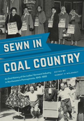 Cover image for Sewn in Coal Country: An Oral History of the Ladies' Garment Industry in Northeastern Pennsylvania, 1945–1995 Edited by Robert P. Wolensky