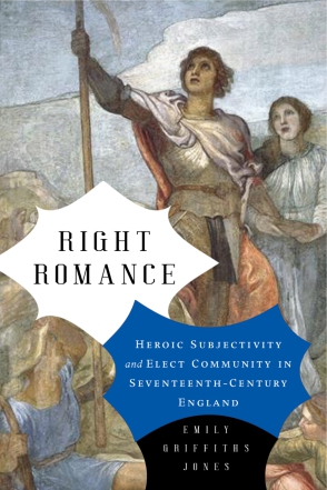 Cover image for Right Romance: Heroic Subjectivity and Elect Community in Seventeenth-Century England By Emily Griffiths Jones