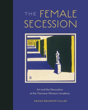 Cover image for The Female Secession: Art and the Decorative at the Viennese Women's Academy By Megan Brandow-Faller