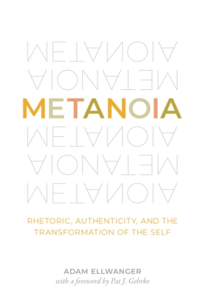 Cover image for Metanoia: Rhetoric, Authenticity, and the Transformation of the Self By Adam Ellwanger and Foreword by Pat J. Gehrke