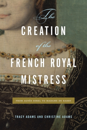 Cover image for The Creation of the French Royal Mistress: From Agnès Sorel to Madame Du Barry By Tracy Adams and Christine Adams