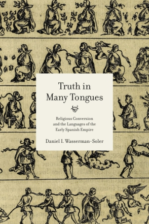 Cover image for Truth in Many Tongues: Religious Conversion and the Languages of the Early Spanish Empire By Daniel I. Wasserman-Soler