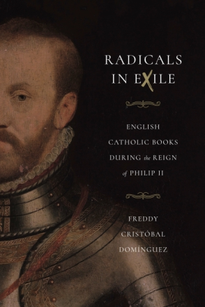 Cover image for Radicals in Exile: English Catholic Books During the Reign of Philip II By Freddy Cristóbal Domínguez