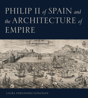 Cover image for Philip II of Spain and the Architecture of Empire By Laura Fernández-González