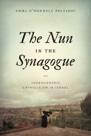 Cover image for The Nun in the Synagogue: Judeocentric Catholicism in Israel By Emma O'Donnell Polyakov