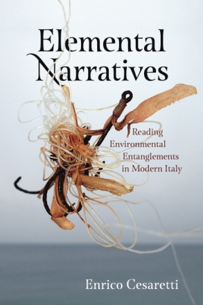 Cover image for Elemental Narratives: Reading Environmental Entanglements in Modern Italy By Enrico Cesaretti