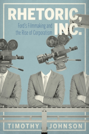 Cover image for Rhetoric, Inc.: Ford's Filmmaking and the Rise of Corporatism By Timothy Johnson