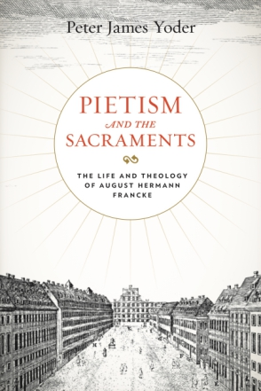Cover image for Pietism and the Sacraments: The Life and Theology of August Hermann Francke By Peter James Yoder