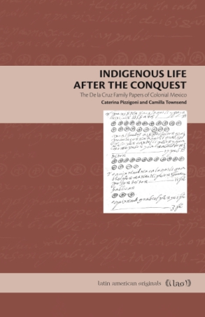 Cover image for Indigenous Life After the Conquest: The De la Cruz Family Papers of Colonial Mexico By Caterina Pizzigoni and Camilla Townsend