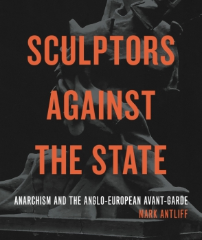 Cover image for Sculptors Against the State: Anarchism and the Anglo-European Avant-Garde By Mark Antliff