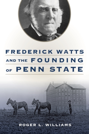 Cover image for Frederick Watts and the Founding of Penn State By Roger L. Williams