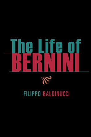 Cover image for The Life of Bernini By Fillipo Baldinucci, Translated by Catherine Enggass, a new paperback edition with an introduction byMaarten Delbeke, and Steven F. Ostrow