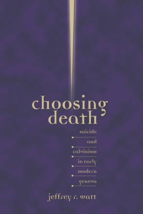 Cover image for Choosing Death: Suicide and Calvinism in Early Modern Geneva By Jeffrey R. Watt