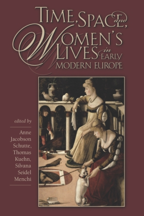 Cover image for Time, Space, and Women's Lives in Early Modern Europe Edited by Anne Jacobson Schutte, Thomas Kuehn, and Silvana Seidel Menchi