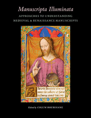 Cover image for Manuscripta Illuminata: Approaches to Understanding Medieval and Renaissance Manuscripts Edited by Colum Hourihane