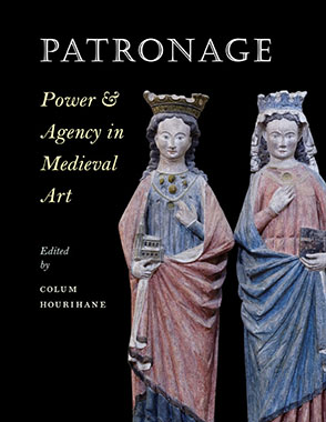 Cover image for Patronage, Power, and Agency in Medieval Art Edited by Colum Hourihane