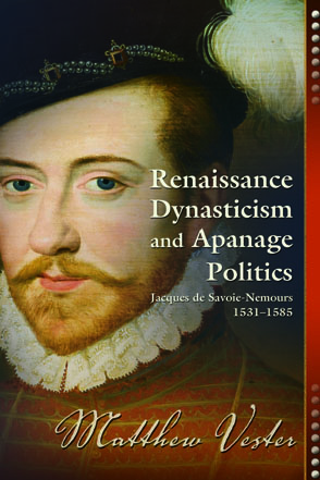 Cover image for Renaissance Dynasticism and Apanage Politics: Jacques de Savoie-Nemours, 1531–1585 By Matthew Vester