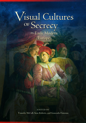 Cover image for Visual Cultures of Secrecy in Early Modern Europe Edited by Timothy McCall, Sean Roberts, and with Contributions byGiancarlo Fiorenza