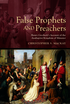 Cover image for False Prophets and Preachers: Henry Gresbeck's Account of the Anabaptist Kingdom of Münster Translated and Edited by Christopher Mackay
