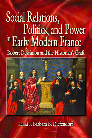 Cover image for Social Relations, Politics, and Power in Early Modern France: Robert Descimon and the Historian's Craft Edited by Barbara B. Diefendorf