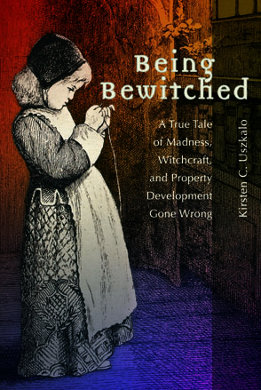 Cover image for Being Bewitched: A True Tale of Madness, Witchcraft, and Property Development Gone Wrong By Kirsten C. Uszkalo