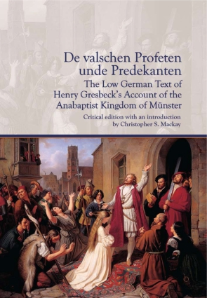 Cover image for De valschen Profeten unde Predekanten: The Low German Text of Henry Gresbeck's Account of the Anabaptist Kingdom of Münster: Critical Edition with an introduction by Christopher S. Mackay Introduction by Christopher Mackay