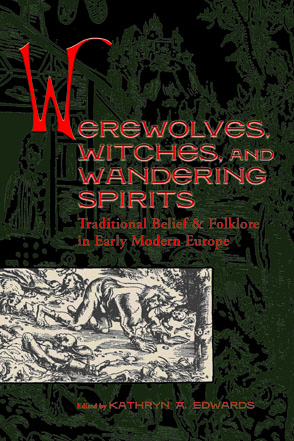 Cover image for Werewolves, Witches, and Wandering Spirits: Traditional Belief and Folklore in Early Modern Europe Edited by Kathryn A. Edwards