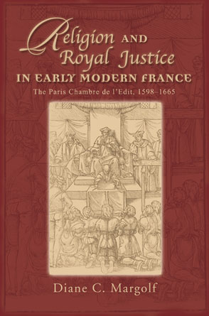 Cover image for Religion and Royal Justice in Early Modern France: The Paris Chambre de l'Edit, 1598–1665 By Diane C. Margolf