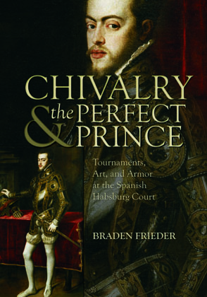 Cover image for Chivalry and the Perfect Prince: Tournaments, Art, and Armor at the Spanish Habsburg Court By Braden Frieder