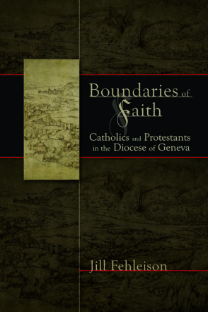 Cover image for Boundaries of Faith: Catholics and Protestants in the Diocese of Geneva By Jill R. Fehleison