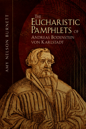 Cover image for The Eucharistic Pamphlets of Andreas Bodenstein von Karlstadt Translated and Edited by Amy Nelson Burnett