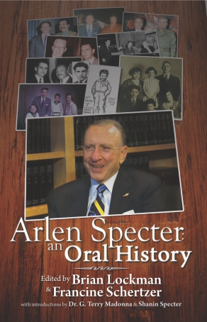 Cover image for Arlen Specter: An Oral History Edited by Brian Lockman, Francine Schertzer, Introduction byG. Terry Madonna, and Shanin Specter