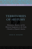 Cover image for Territories of History: Humanism, Rhetoric, and the Historical Imagination in the Early Chronicles of Spanish America By Sarah H. Beckjord