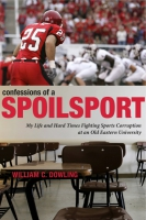 Cover image for Confessions of a Spoilsport: My Life and Hard Times Fighting Sports Corruption at an Old Eastern University By William C. Dowling