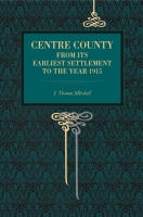 Cover image for Centre County: From Its Earliest Settlement to the Year 1915 By J. Thomas Mitchell