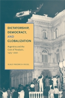 Cover image for Dictatorship, Democracy, and Globalization: Argentina and the Cost of Paralysis, 1973–2001 By Klaus Friedrich Veigel
