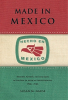 Cover image for Made in Mexico: Regions, Nation, and the State in the Rise of Mexican Industrialism, 1920s–1940s By Susan M. Gauss