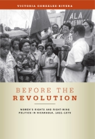 Book cover for Before the Revolution: Women's Rights and Right-Wing Politics in Nicaragua, 18211979 By Victoria Gonzlez- Rivera